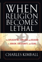 When Religion Becomes Lethal: The Explosive Mix of Politics and Religion in Judaism, Christianity…