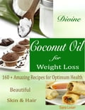 Divine Coconut Oil for Weight Loss: 160 + Amazing Recipes for Optimum Health Beautiful Skin & Hair