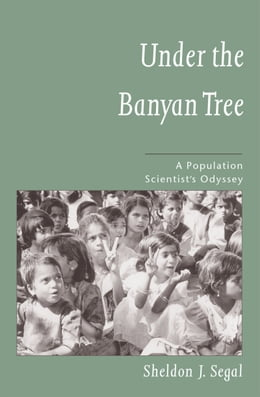 Book Under the Banyan Tree: A Population Scientist's Odyssey by Sheldon J. Segal