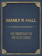 The Fraternity of the Rose Cross by Manly P. Hall