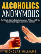 Alcoholics Anonymous: The Alcoholics Anonymous Guide: 12 Steps and 12 New Habits & Tips that will help you recover from Alcoholism by Nick WIlliams
