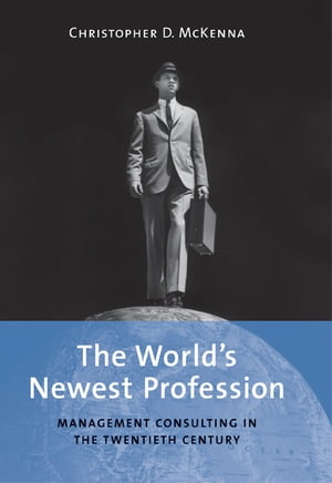The World's Newest Profession Management Consulting in the Twentieth Century