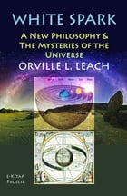 "White Spark: ""A New Philosophy and the Mysteries of the Universe"" by Orville Livingston Leach"