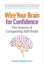 Wire Your Brain for Confidence: The Science of Conquering Self-Doubt by Louisa Jewell