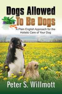 Dogs Allowed To Be Dogs: A Plain English Approach for the Holistic Care of Your Dog
