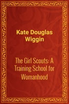 The Girl Scouts: A Training School for Womanhood by Kate Douglas Wiggin
