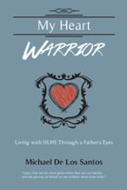 MY HEART WARRIOR: Living With HLHS Through A Father's Eyes by Michael De Los Santos