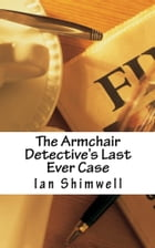 The Armchair Detective's Last Ever Case: Series One by Ian Shimwell