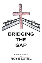 BRIDGING the GAP: A Bible Study by Roy Beutel