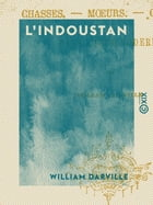 L'Indoustan: Chasses, moeurs, coutumes dans l'Inde moderne by William Darville