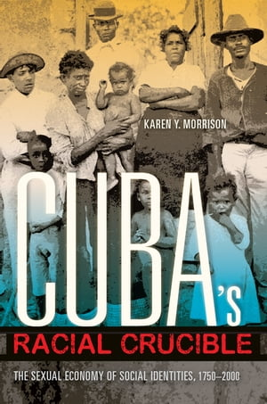 Cuba's Racial Crucible The Sexual Economy of Social Identities,  1750-2000