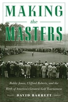 Making the Masters: Bobby Jones and the Birth of America's Greatest Golf Tournament by David Barrett