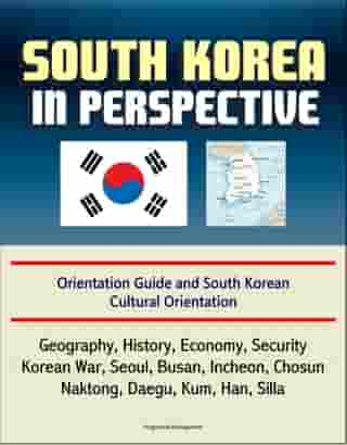 South Korea in Perspective: Orientation Guide and South Korean Cultural Orientation: Geography, History, Economy, Security, Korean War, Seoul, Busan, Incheon, Chosun, Naktong, Daegu, Kum, Han, Silla