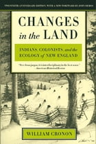 Changes in the Land: Indians, Colonists, and the Ecology of New England by William Cronon