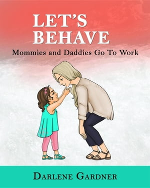 Let's Behave: Mommies and Daddies Go To Work by Darlene Gardner