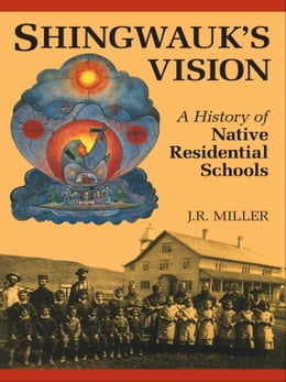 Book Shingwauk's Vision: A History of Native Residential Schools by J.R. Miller
