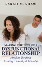Making The Best Of A Dysfunctional Relationship: Mending The Bond - Creating A Healthy Relationship by Sarah M.Shaw