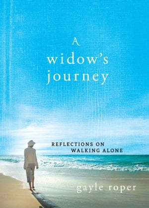 A Widow's Journey: Reflections on Walking Alone by Gayle Roper