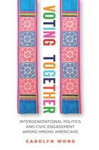Voting Together: Intergenerational Politics and Civic Engagement among Hmong Americans de Carolyn Wong