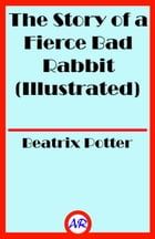 The Story of a Fierce Bad Rabbit (Illustrated) by Beatrix Potter