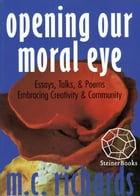 Opening Our Moral Eye: Essays, Talks & Poems Embracing Creativity & Community by M. C. Richards