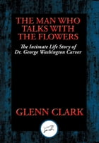 The Man Who Talks with Flowers: The Intimate Life Story of Dr. George Washington Carver by Glenn Clark