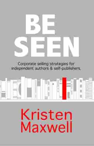 BE SEEN: Corporate selling strategies for independent authors & self-publishers