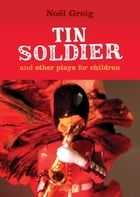 Tin Soldier and Other Plays for Children: adapted from (The Steadfast Tin Soldier by Hans Christian Andersen) A Tasty Tale (Hansel and Gretel) by Noel Greig