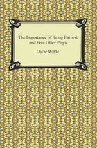 The Importance of Being Earnest and Five Other Plays by Oscar Wilde