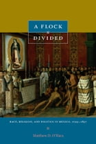 A Flock Divided: Race, Religion, and Politics in Mexico, 1749–1857 by Matthew D. O'Hara