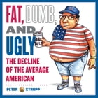 Fat, Dumb, and Ugly: The Decline of the Average American by Peter Strupp