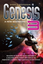 Genesis 3 - A New Beginning: Millions Of Years In The Future Is A Machine Intelligence Left Over By The Harvester's Actions That  by Barry E Woodham