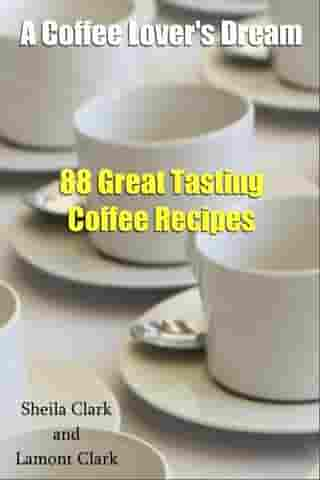 A Coffee Lover's Dream! 88 Great Tasting Coffee Recipes by Lamont Clark