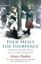 Four Meals for Fourpence: A Heartwarming Tale of Family Life in London's old East End by Grace Foakes