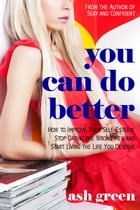 You Can Do Better: How to Improve Your Self-Esteem, Stop Dating the Wrong Men and Start Living the Live You Deserve by Ash Green
