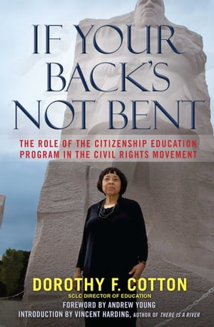 If Your Back's Not Bent: The Role of the Citizenship Education Program in the Civil Rights Movement by Dorothy F. Cotton