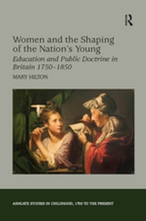 Women and the Shaping of the Nation's Young Education and Public Doctrine in Britain 1750?1850
