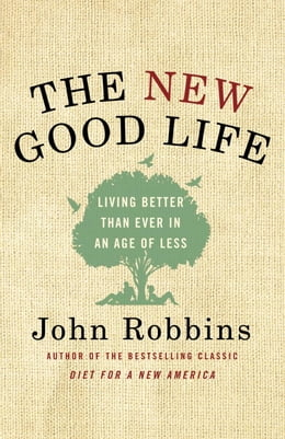 Book The New Good Life: Living Better Than Ever in an Age of Less by John Robbins