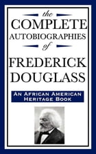 The Complete Autobiographies of Frederick Douglass by Frederick Douglass