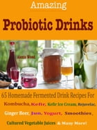 Amazing Probiotics Drinks: 65 Homemade Fermented Drink Recipes For Kombucha, Kvass, Kefir, Kefir Ice Cream, Rejuvelac, Ginger B by Alexis Wood