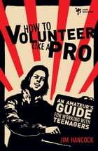 How to Volunteer Like a Pro: An Amateur's Guide for Working with Teenagers by Jim Hancock