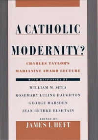A Catholic Modernity?: Charles Taylor's Marianist Award Lecture, with responses by William M. Shea…