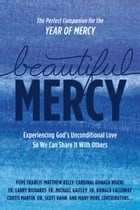 Beautiful Mercy: Experiencing God's Unconditional Love So We Can Share It With Others by Pope Francis