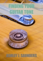 Finding Your Guitar Tone by Ashley J. Saunders
