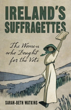 Ireland's Suffragettes The Women Who Fought for the Vote