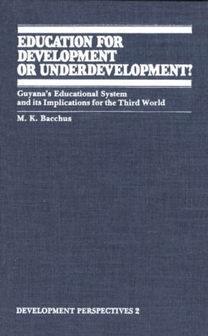 Education for Development or Underdevelopment? Guyana?s Educational System and its Implications for the Third World
