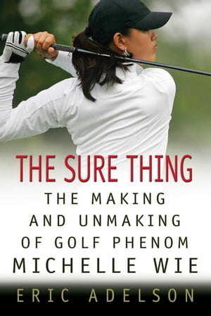 The Sure Thing The Making and Unmaking of Golf Phenom Michelle Wie