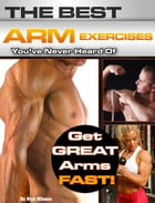 The Best Arm Exercises You've Never Heard Of: Get Great Arms Fast by Nick Nilsson