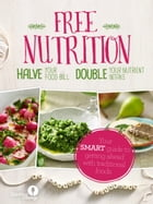 Free Nutrition: Halve your food bill. Double your nutrient intake. by Georgia Lienemann