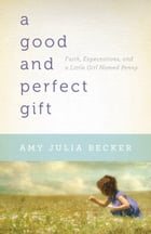 Good and Perfect Gift, A: Faith, Expectations, and a Little Girl Named Penny: Faith, Expectations…